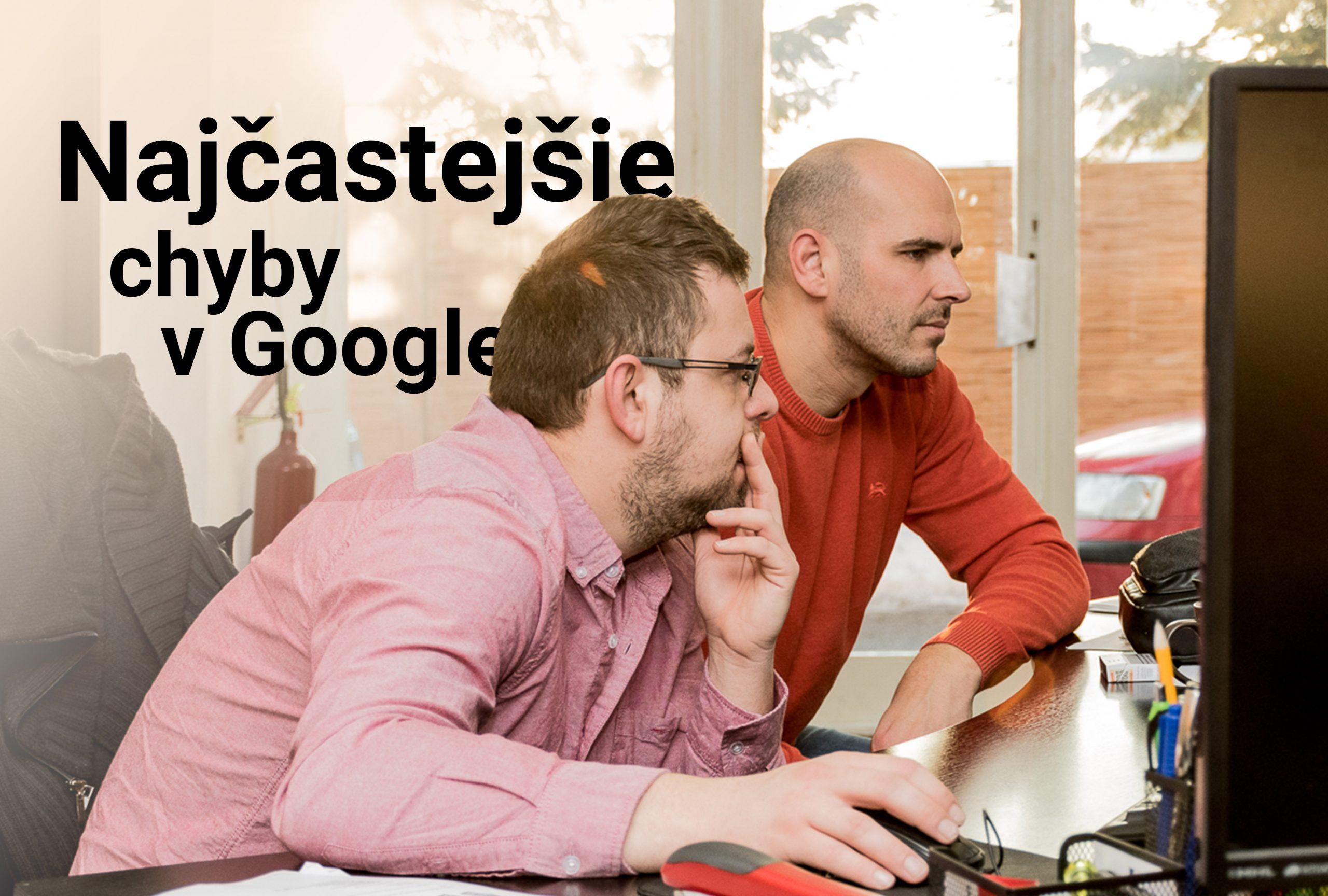 Najčastejšie chyby ktoré ludia robia v Google kampani
